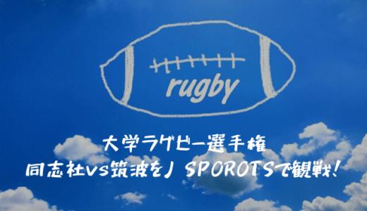大学ラグビー選手権 同志社vs筑波をJ スポーツで観戦!ラグビーをテレビやネットで見るおすすめ視聴方法も紹介します!