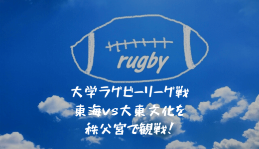 大学ラグビーリーグ戦 東海vs大東文化を秩父宮で観戦!試合展開を解説します!