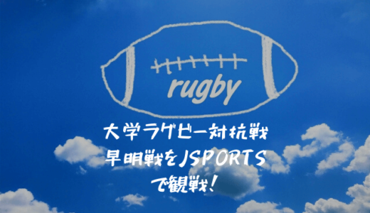 大学ラグビー伝統の早明戦をJ スポーツで観戦してみた!ラグビーをテレビやネットで見るおすすめ視聴方法も紹介します!