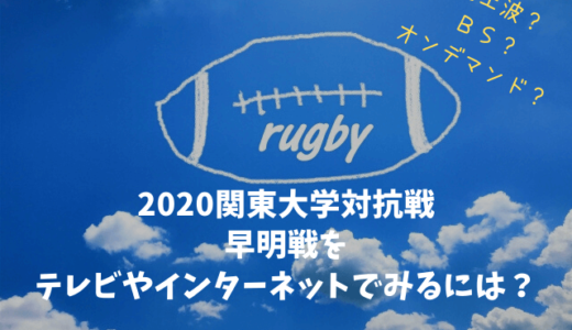 2020関東大学ラグビー対抗戦 早明戦をテレビ・インターネットで見る方法をまとめました!