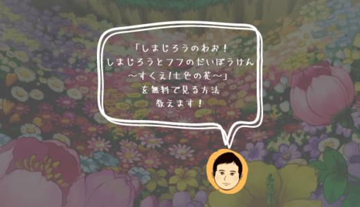 映画「しまじろうのわお! しまじろうとフフのだいぼうけん 〜すくえ!七色の花〜」を見る方法